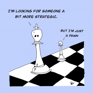 "Cartoon of Chess Pieces speaking. King piece says ""I'm looking for someone a bit more strategic"""""